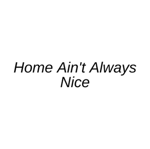 Home Ain't Always Nice