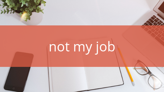 4 things that are not my job, why, and what I can do instead