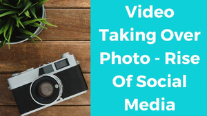 Video Taking Over Photo - Rise Of Social Media