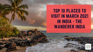 Top 10 Places To Visit in March 2021 in India - A Pro Traveller Guide