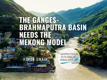 The Ganges-Brahmaputra Basin Needs  The Mekong Model