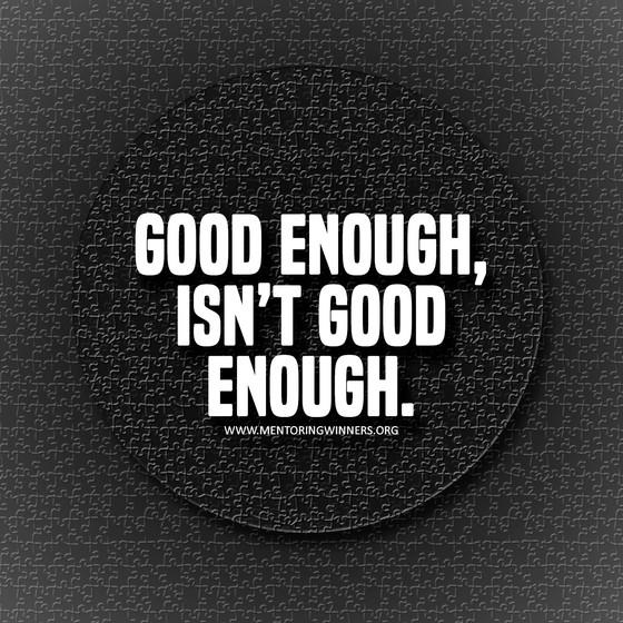 GOOD ENOUGH ISN'T GOOD ENOUGH