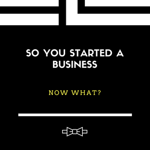 So You Started a Business..Now What?