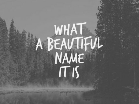 WHAT A BEAUTIFUL NAME IT IS