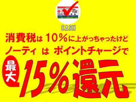 還元祭!! 消費税は 10%に上がっちゃったけどノーティ は ポイントチャージで最大15%還元!!
