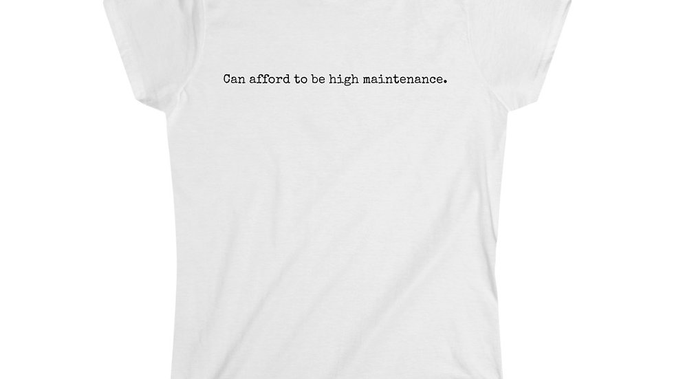 Can afford to be high maintenance. [Women's Tee]