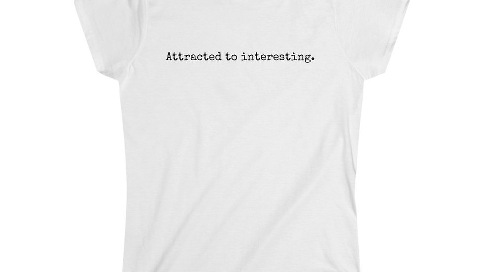Attracted to interesting. [Women's Tee]