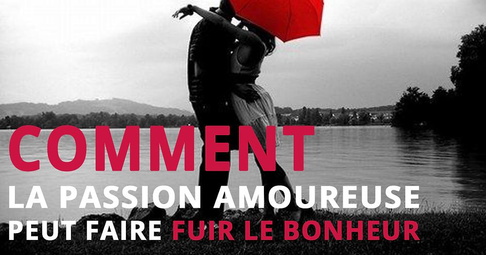 COMMENT LA PASSION AMOUREUSE PEUT FAIRE FUIR LE BONHEUR