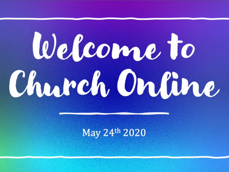 ONLINE WORSHIP May, 24, 2020 -- 10:30 AM
