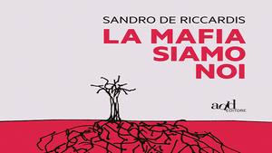 La mafia siamo noi- di Sandro De Riccardis