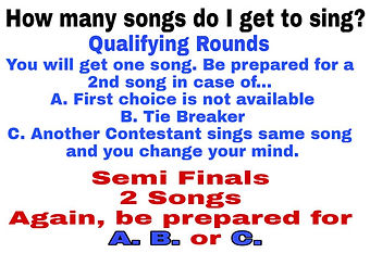 How may songs do I get to sing? You get one song, but be prepared fora second song if first song is not available, tie breaker, or another contestant sings the same song. Semi finals 2 songs again, be preparedfo A, B, or C.
