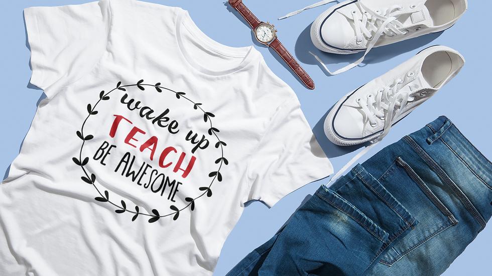 Wake Up, TEACH, Be Awesome Tee!