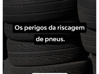 Os perigos da riscagem de pneus.