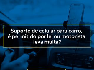 Suporte de celular para carro, é permitido por lei ou o motorista leva multa?