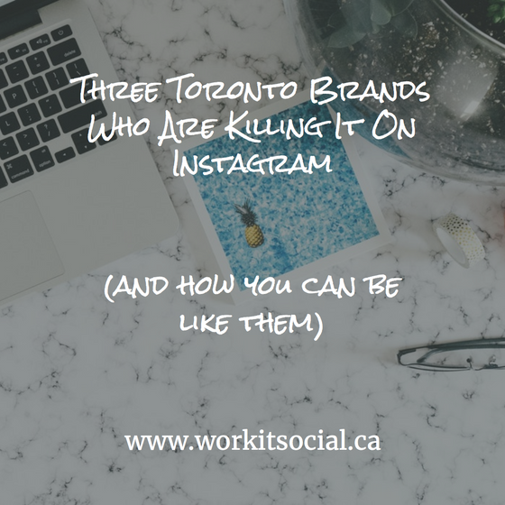 Three Toronto Brands Who Are Killing It On Instagram (And How You Can Be Like Them, Too!)