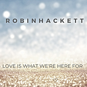 Love is what we're here for!ROBIN HACKET
