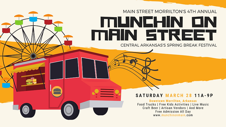 Main Street Morrilton's 4th Annual Munchin on Main Street Central Arkansas's Spring Break Festival Saturday, March 28, 2020 11 am - 9 pm Downtown Morrilton, Arkansas. Food Trucks, Free Kids Activities, Live Music, Craft Beer, Artisan Vendors, And More!  Free Admisson All Day.  www.munchinonmain.com