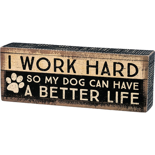 "Box Sign ""I Work Hard So My Dog Can Have A Better Life"""