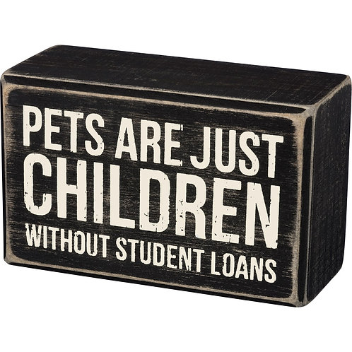 """Box Sign """"Pets Are Just Children Without Student Loans"""""""