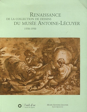 RENAISSANCE DE LA COLLECTION DE DESSINS DU MUSEE ANTOINE-LECUYER 1550-1950