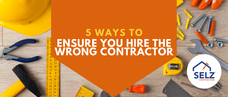 5 Ways to Ensure You Hire The Wrong Contractor