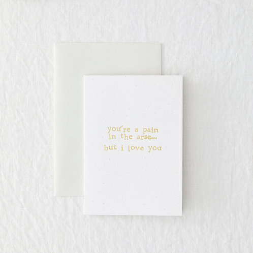 You're A Pain In The Arse Greeting Card