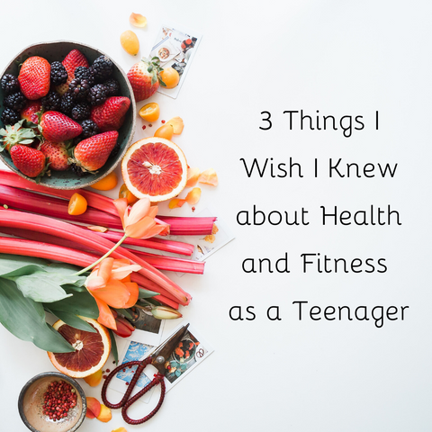 3 Things I Wish I Knew about Health and Fitness as a Teenager - Written By: Brianna Morgan
