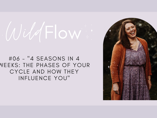 Wild Flow Podcast #06 - 4 Seasons In 4 Weeks: The Phases of your Cycle And How They Influence You