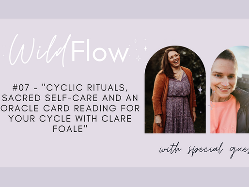 Wild Flow Podcast #07 - Cyclic Rituals, Sacred Self-Care with Clare Foale