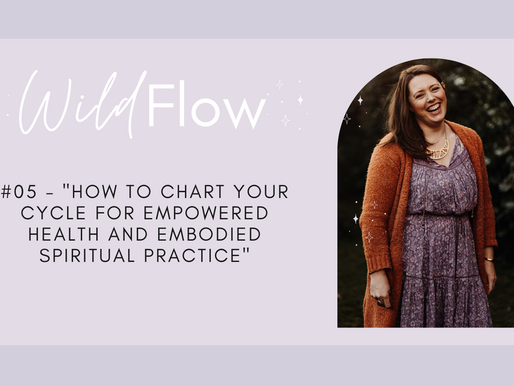 Wild Flow Podcast #05 - Cycle Charting for Empowered Health and Embodied Spiritual Practice