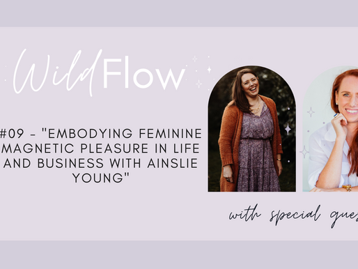 Embodying Feminine Magnetic Pleasure in Life and Business with Ainslie Young - Wild Flow Podcast #09