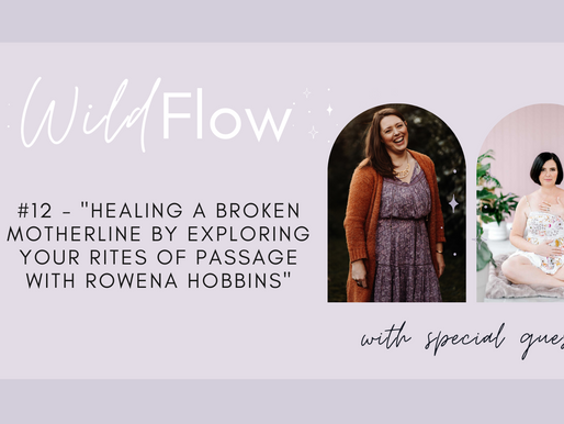 Wild Flow Podcast #12 - Healing a Broken Motherline by exploring your Rites of Passage with Rowena