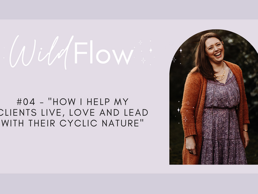 """Wild Flow Podcast #04 - """"How I Help my Clients Live, Love and Lead with their Cyclic Nature"""""""