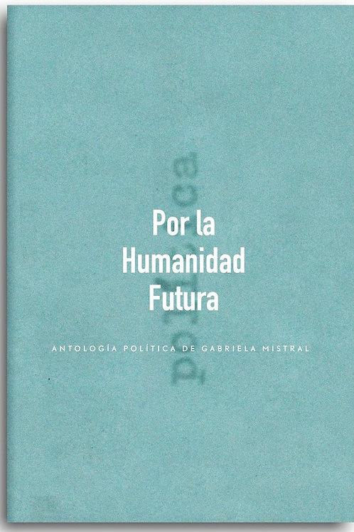 Por la humanidad futura. Antología política / Gabriela Mistral
