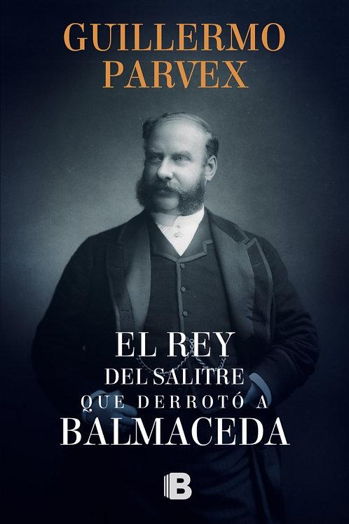 El rey del salitre que derrotó a Balmaceda / Guillermo Parvex