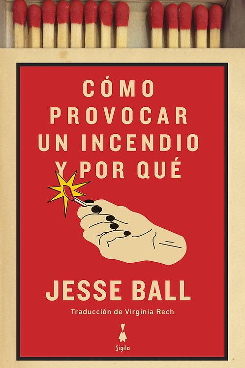 Cómo provocar un incendio y por qué / Jesse Ball