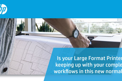 Is your Large Format Printer keeping up with your complex workflows in this new normal?