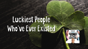 Luckiest People Who've Ever Existed - WTFF Podcast Episode 34
