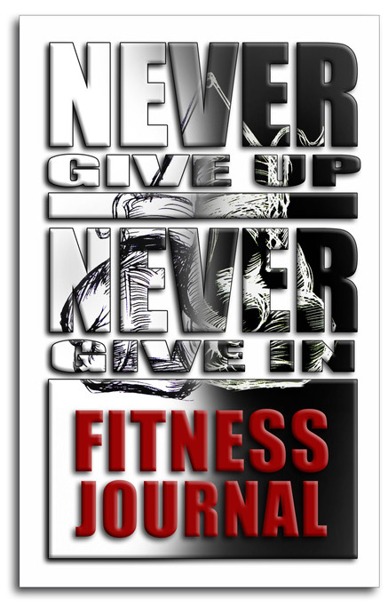 NEVER GIVE UP, NEVER GIVE IN - FITNESS JOURNAL