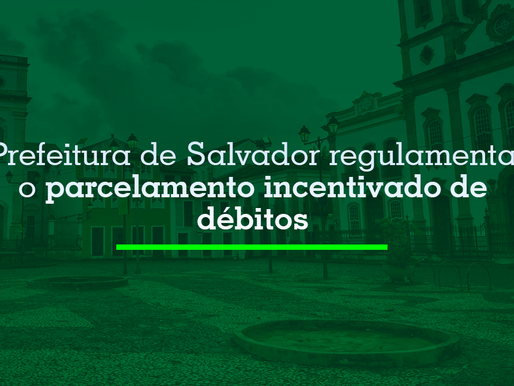 Prefeitura de Salvador regulamenta o parcelamento incentivado de débitos