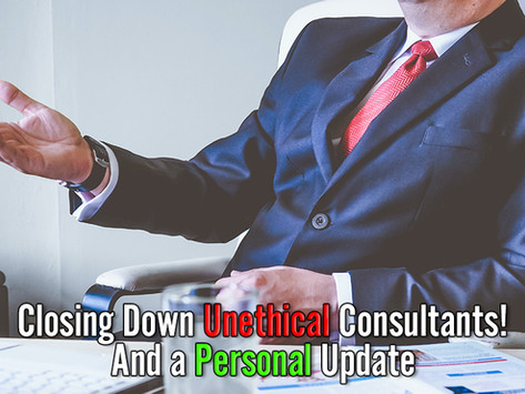 Closing Down Unethical Consultants! And A Personal Update