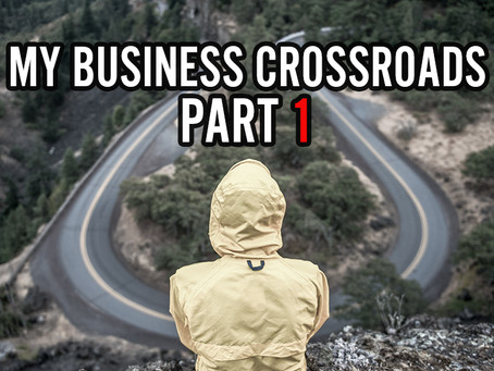 My BUSINESS CROSSROADS, Part 1  (And an apology for scaring a few people)