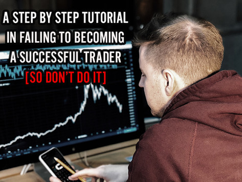 A Step by Step Tutorial In Failing to Becoming A Successful Trader [So Don't Do It]