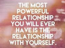 The most powerful relationship you will ever have has been the relationship with yourself.