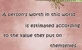 A person's worth in this world is estimated according to the value they put on themselves.