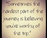 Sometimes the hardest part of the journey is believing you're worthy of the trip.