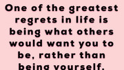 One of the greatest regrets in life is being what others would want you to be, rather than being -