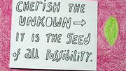 Fear not the unknown. It is a sea of possibilities.