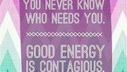 Energy is contagious, positive and negative alike.