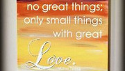 We can do no great things; only small things with great love.